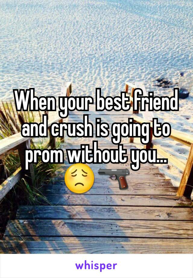 When your best friend and crush is going to prom without you... 😟🔫