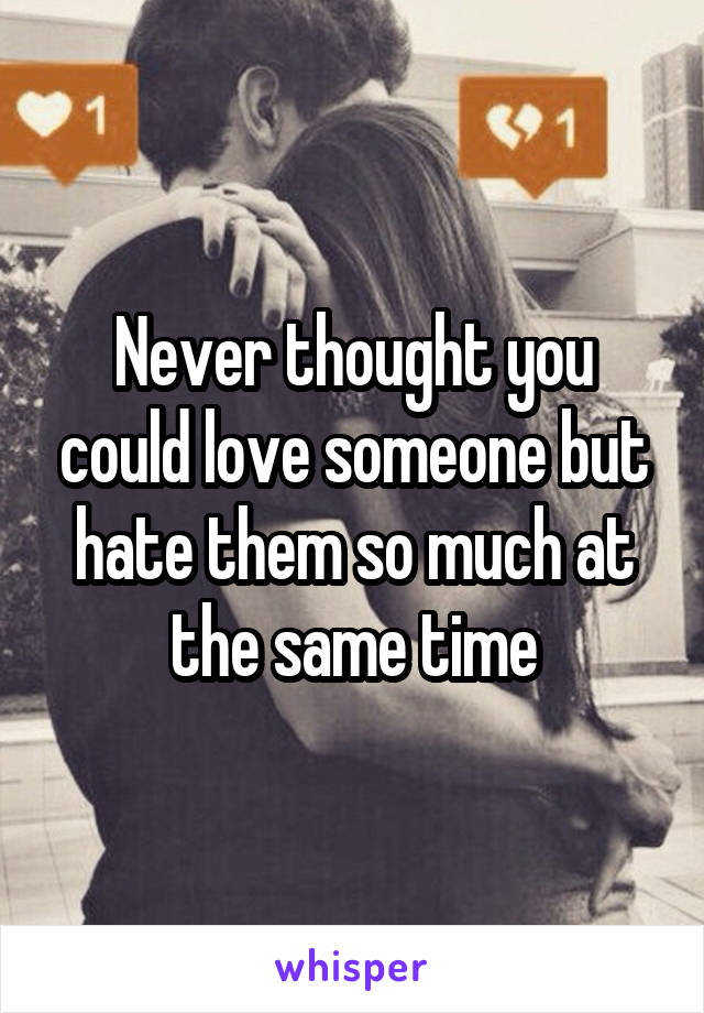 Never thought you could love someone but hate them so much at the same time