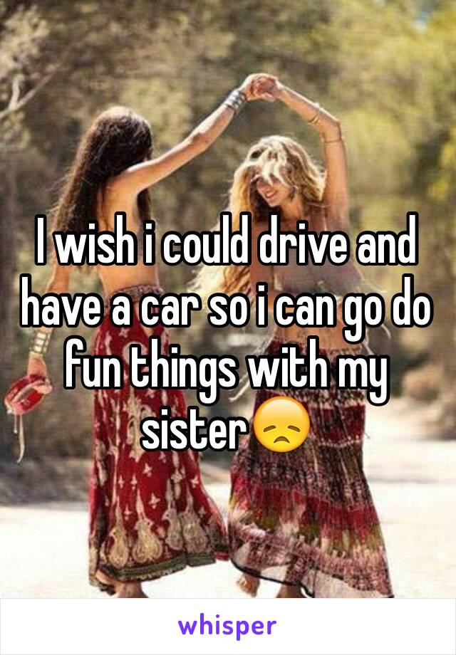 I wish i could drive and have a car so i can go do fun things with my sister😞