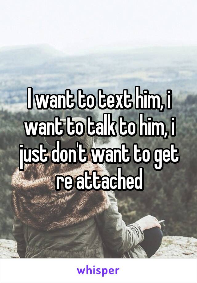 I want to text him, i want to talk to him, i just don't want to get re attached