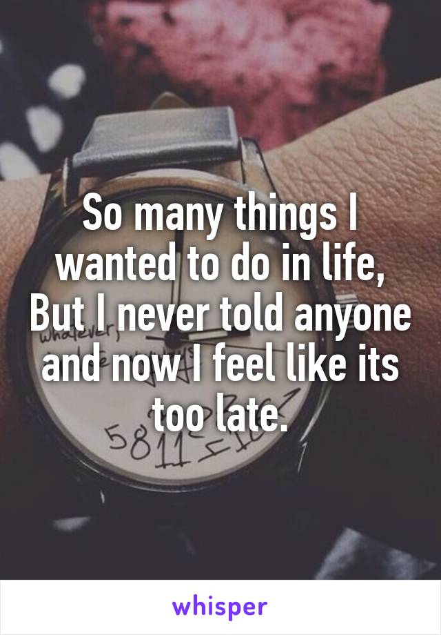 So many things I wanted to do in life, But I never told anyone and now I feel like its too late.