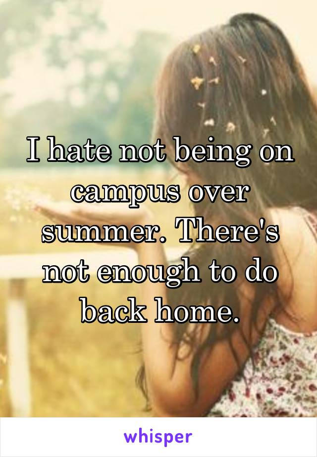 I hate not being on campus over summer. There's not enough to do back home.