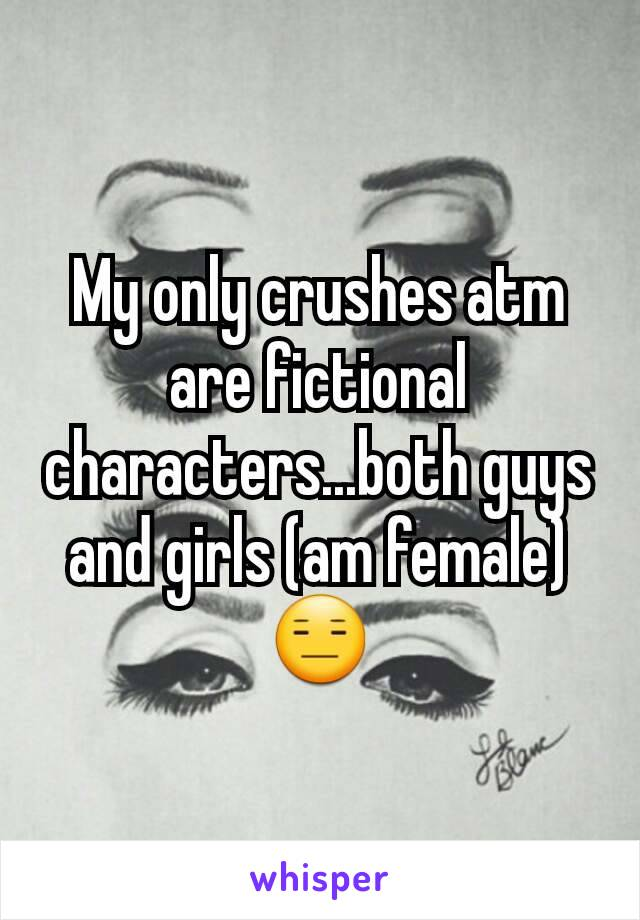 My only crushes atm are fictional characters...both guys and girls (am female) 😑