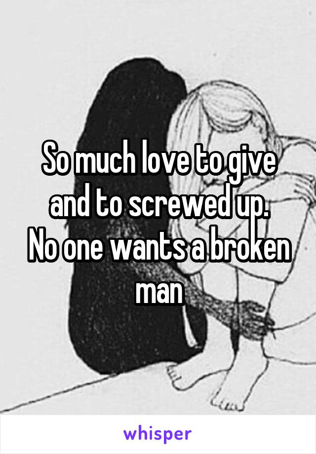 So much love to give and to screwed up. No one wants a broken man