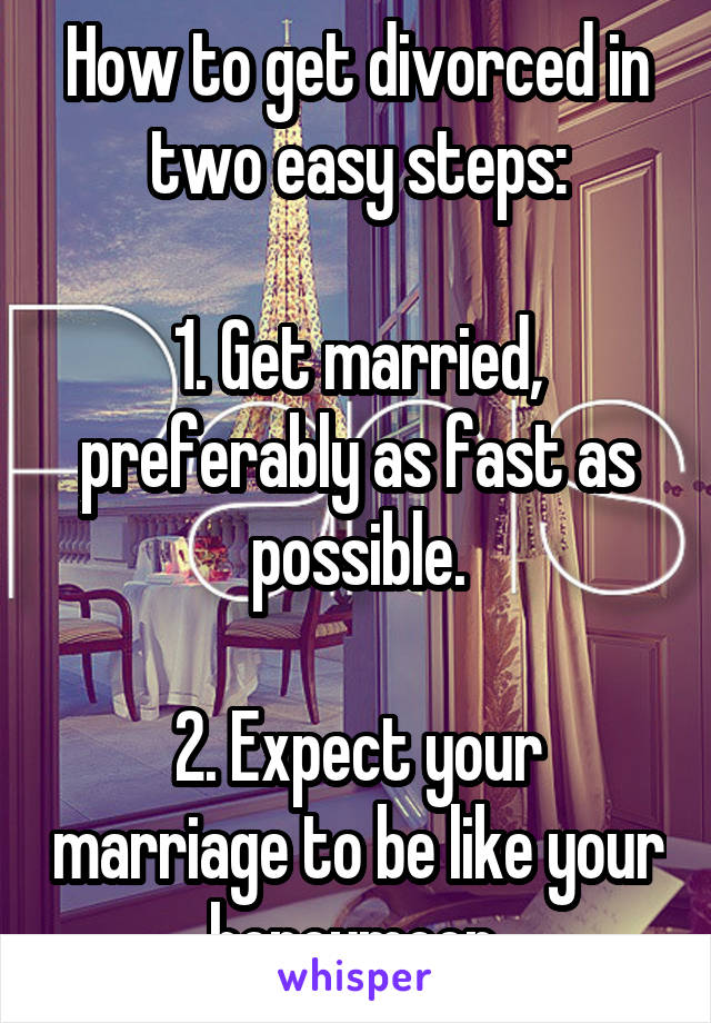 How to get divorced in two easy steps:  1. Get married, preferably as fast as possible.  2. Expect your marriage to be like your honeymoon.