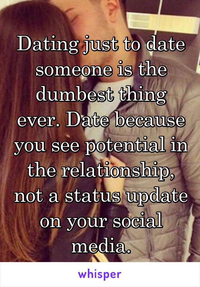 Dating just to date someone is the dumbest thing ever. Date because you see potential in the relationship, not a status update on your social media.
