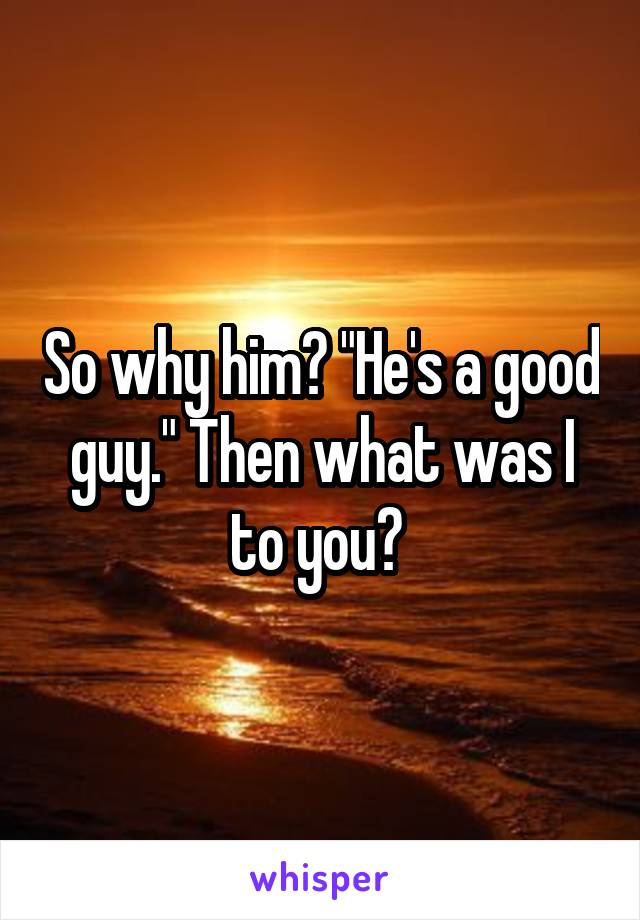 "So why him? ""He's a good guy."" Then what was I to you?"