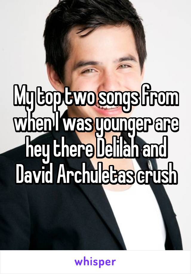 My top two songs from when I was younger are hey there Delilah and David Archuletas crush