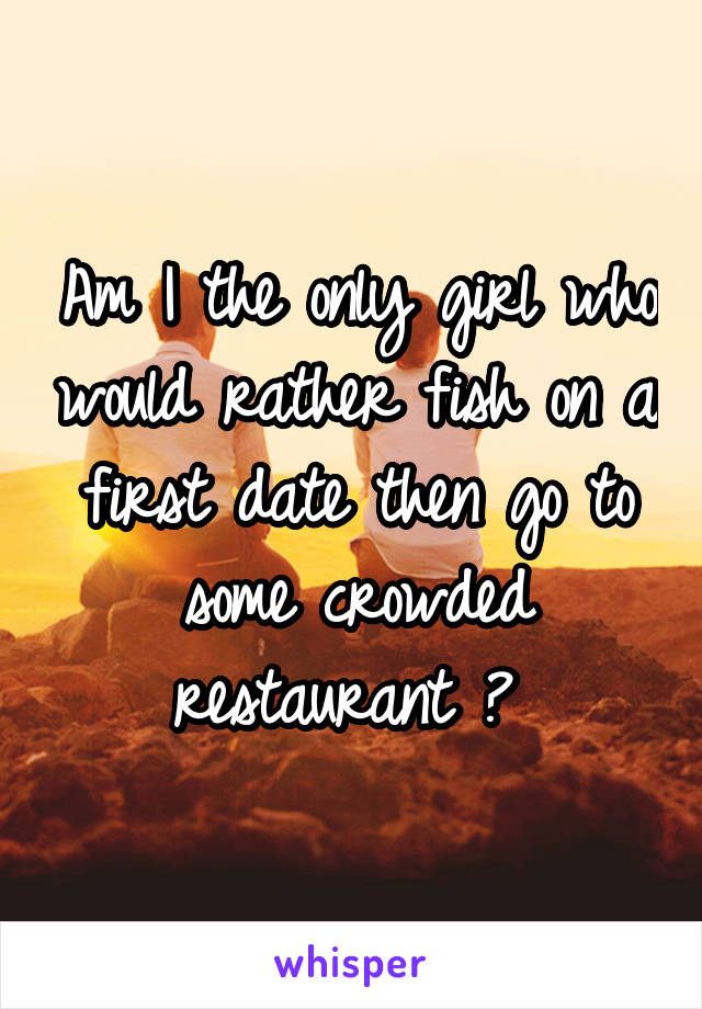 Am I the only girl who would rather fish on a first date then go to some crowded restaurant ?