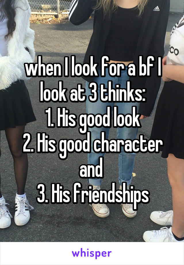 when I look for a bf I look at 3 thinks: 1. His good look 2. His good character and  3. His friendships