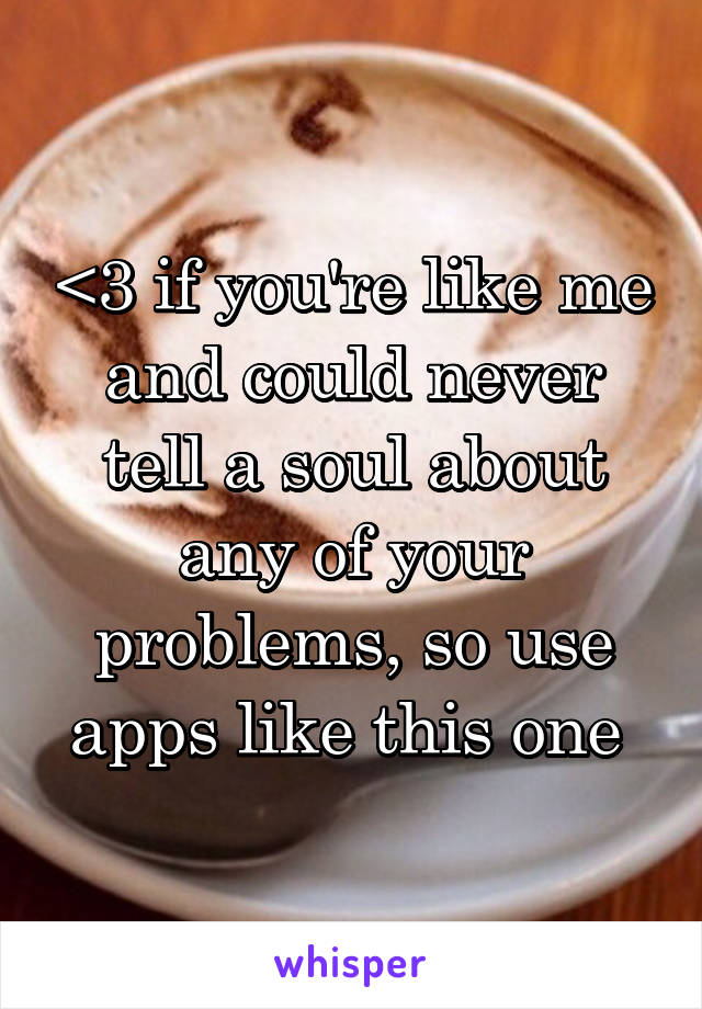 <3 if you're like me and could never tell a soul about any of your problems, so use apps like this one