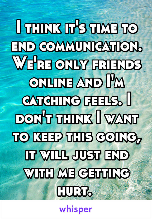 I think it's time to end communication. We're only friends online and I'm catching feels. I don't think I want to keep this going, it will just end with me getting hurt.