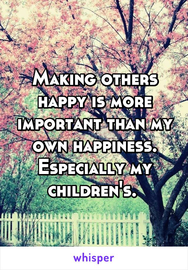 Making others happy is more important than my own happiness. Especially my children's.