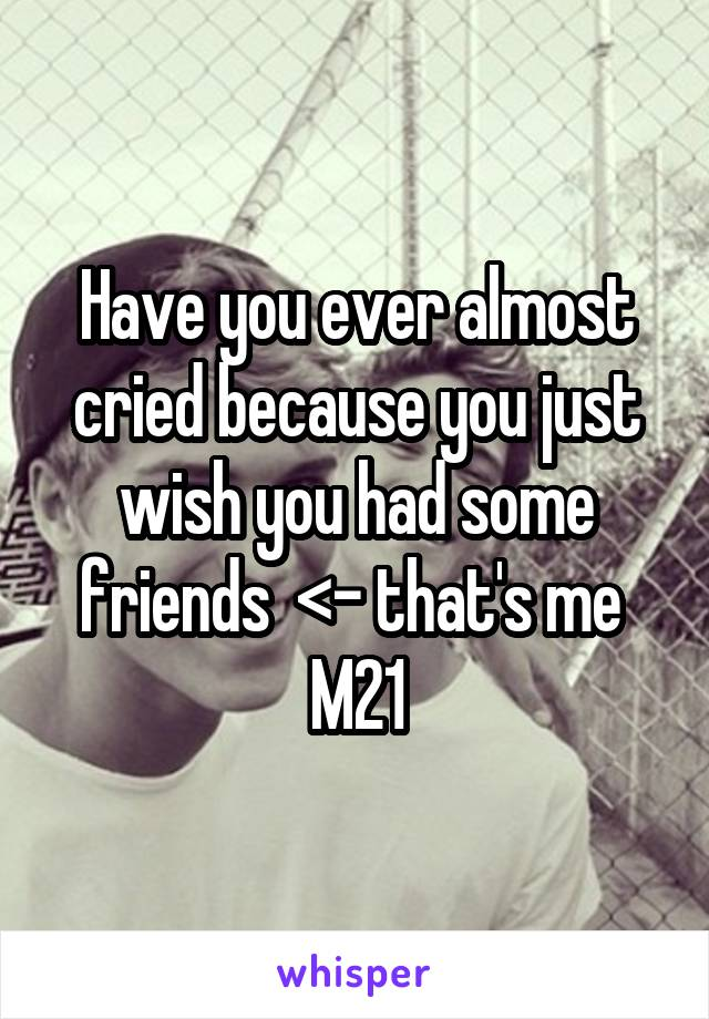Have you ever almost cried because you just wish you had some friends  <- that's me  M21