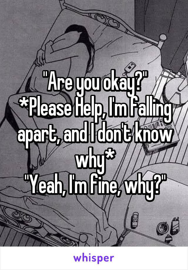 """""""Are you okay?"""" *Please Help, I'm falling apart, and I don't know why* """"Yeah, I'm fine, why?"""""""