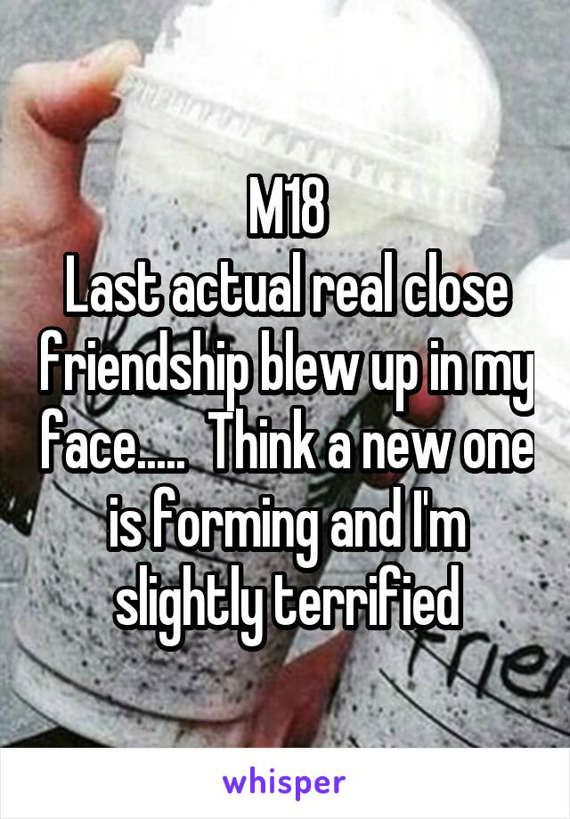 M18 Last actual real close friendship blew up in my face.....  Think a new one is forming and I'm slightly terrified