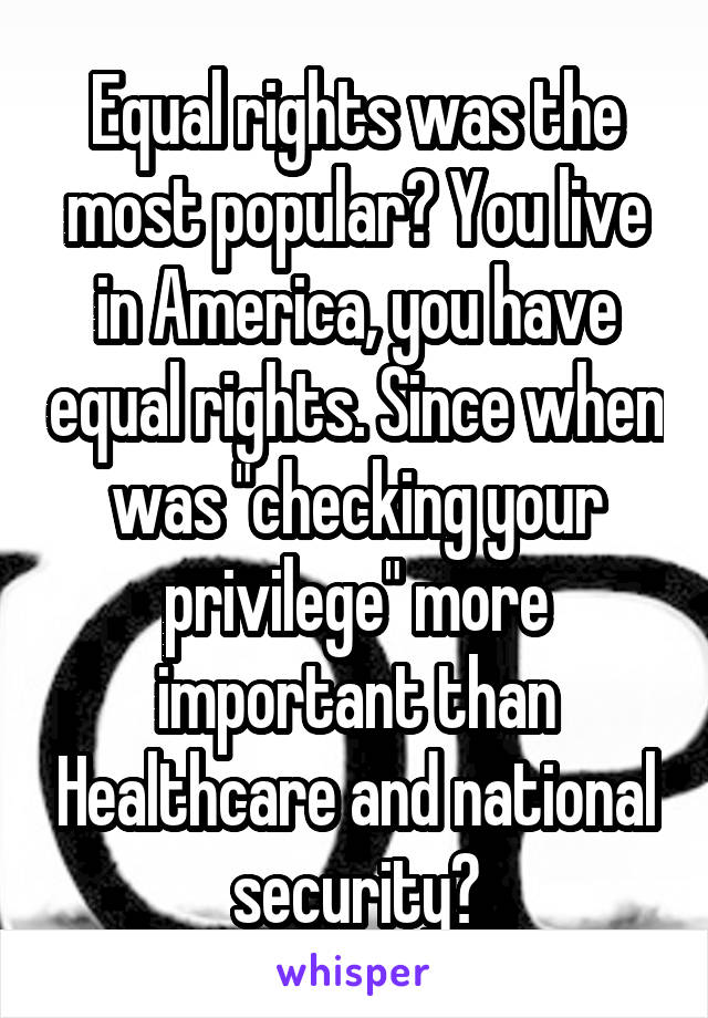 """Equal rights was the most popular? You live in America, you have equal rights. Since when was """"checking your privilege"""" more important than Healthcare and national security?"""