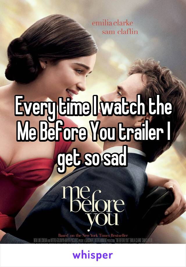 Every time I watch the Me Before You trailer I get so sad