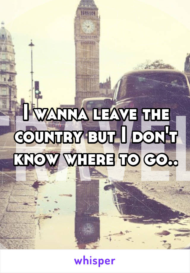 I wanna leave the country but I don't know where to go..