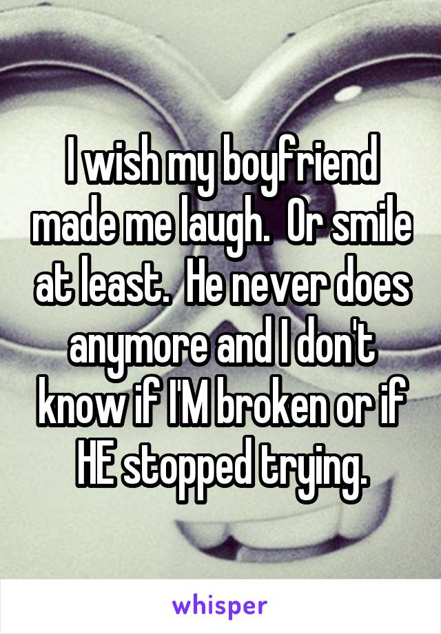 I wish my boyfriend made me laugh.  Or smile at least.  He never does anymore and I don't know if I'M broken or if HE stopped trying.