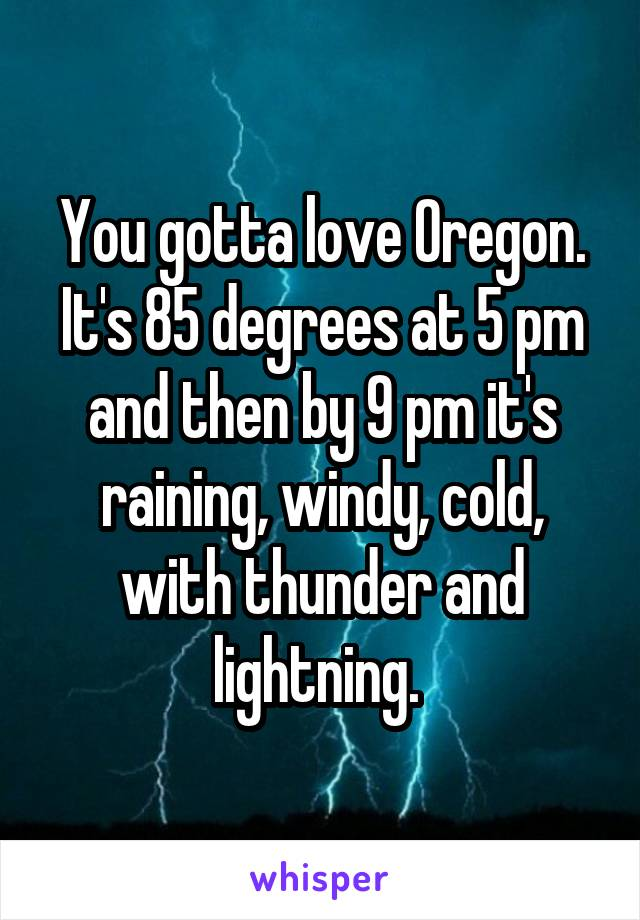 You gotta love Oregon. It's 85 degrees at 5 pm and then by 9 pm it's raining, windy, cold, with thunder and lightning.