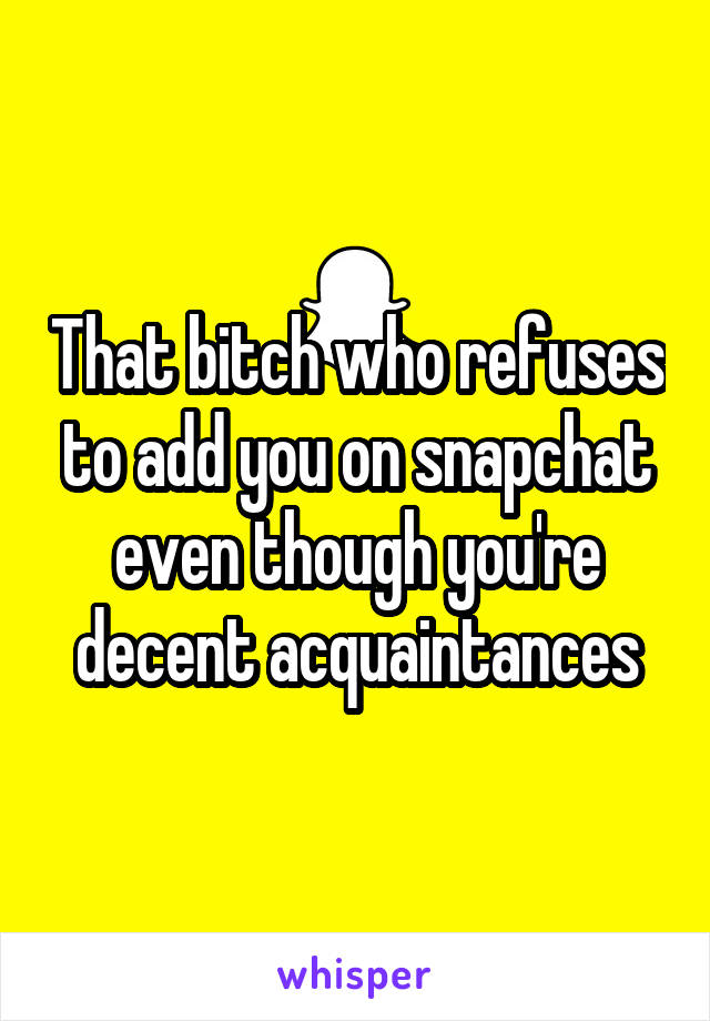 That bitch who refuses to add you on snapchat even though you're decent acquaintances