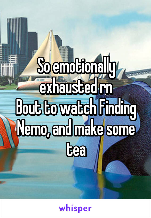 So emotionally exhausted rn Bout to watch Finding Nemo, and make some tea