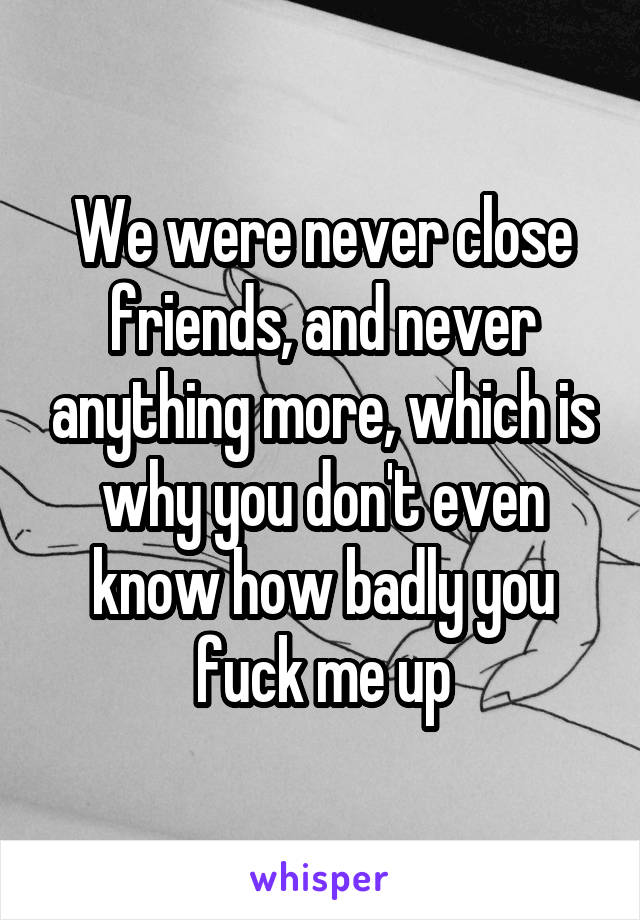 We were never close friends, and never anything more, which is why you don't even know how badly you fuck me up
