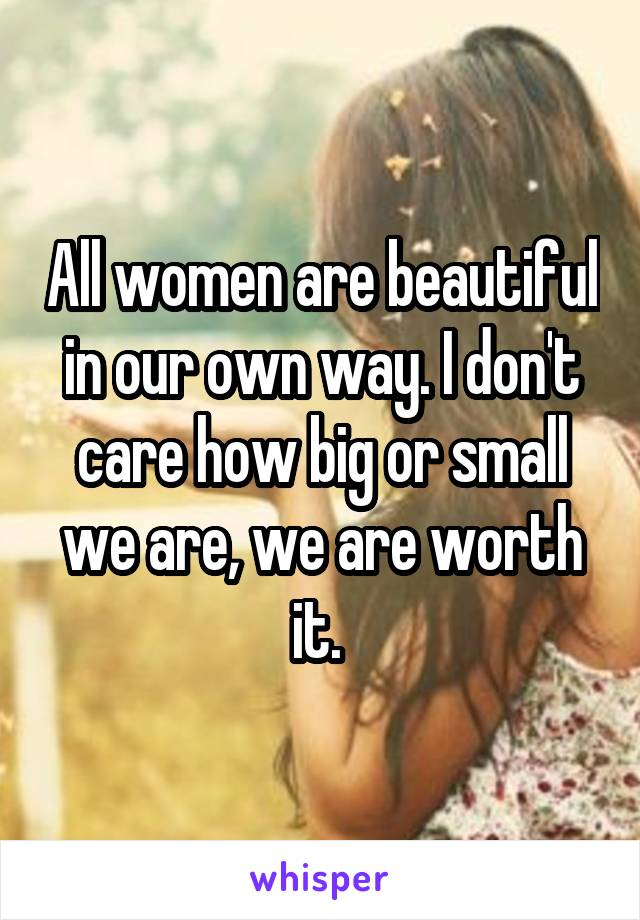 All women are beautiful in our own way. I don't care how big or small we are, we are worth it.
