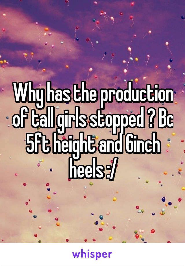 Why has the production of tall girls stopped ? Bc 5ft height and 6inch heels :/