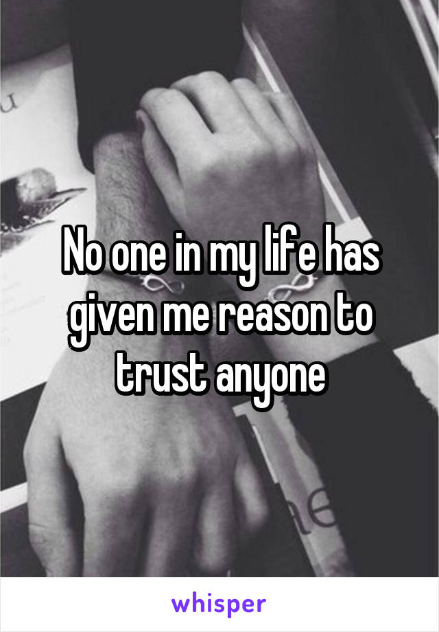 No one in my life has given me reason to trust anyone