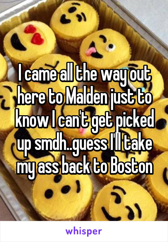 I came all the way out here to Malden just to know I can't get picked up smdh..guess I'll take my ass back to Boston