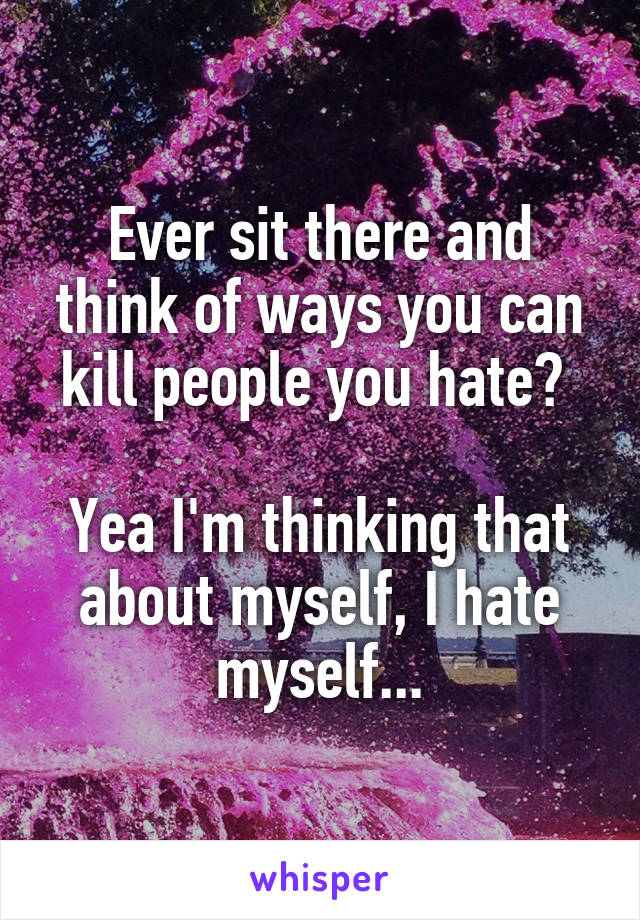 Ever sit there and think of ways you can kill people you hate?   Yea I'm thinking that about myself, I hate myself...