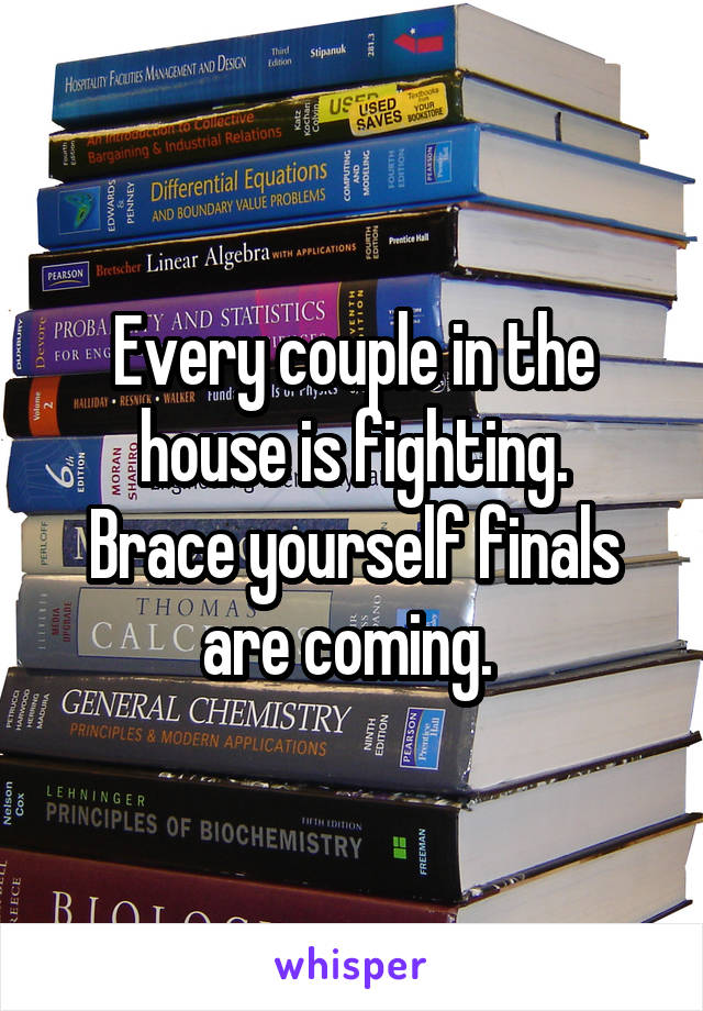 Every couple in the house is fighting. Brace yourself finals are coming.