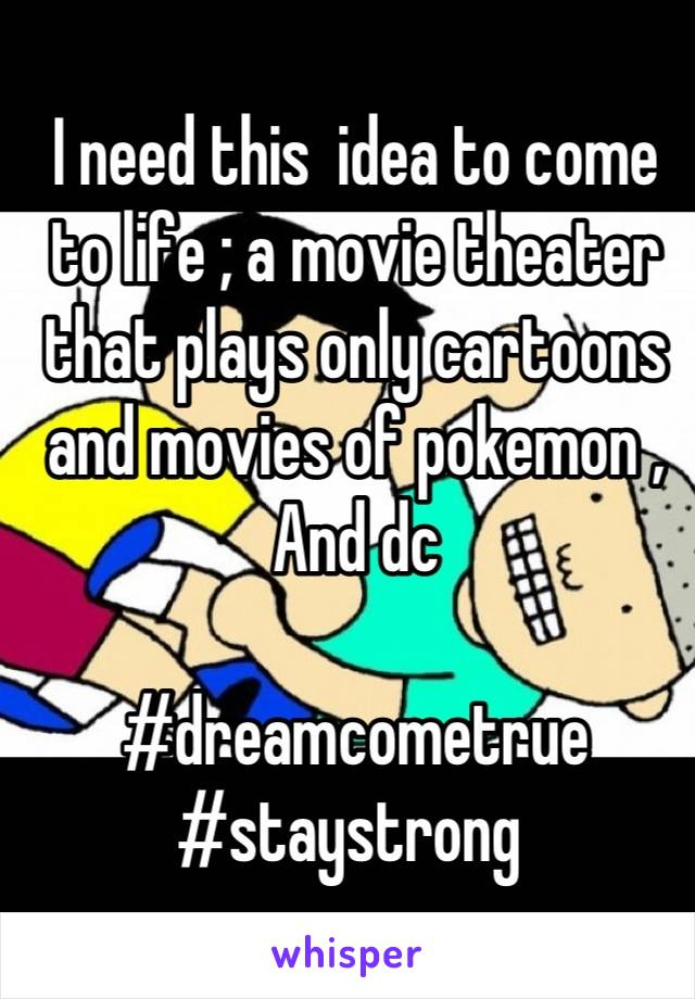 I need this  idea to come to life ; a movie theater that plays only cartoons and movies of pokemon ,  And dc   #dreamcometrue  #staystrong