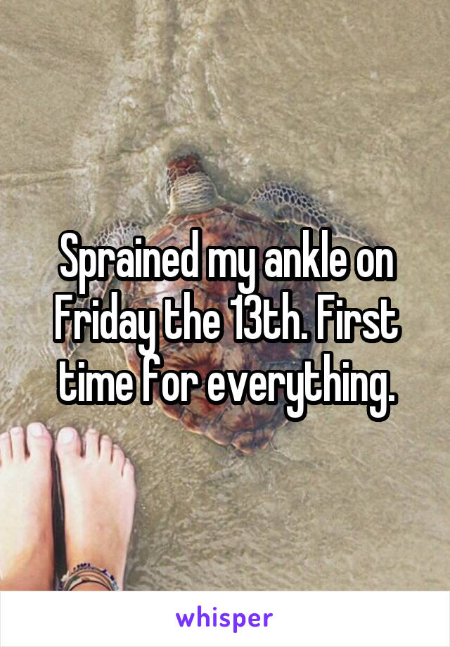 Sprained my ankle on Friday the 13th. First time for everything.