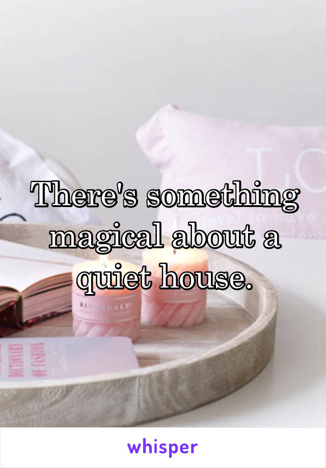 There's something magical about a quiet house.