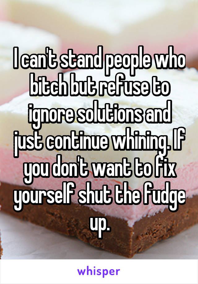 I can't stand people who bitch but refuse to ignore solutions and just continue whining. If you don't want to fix yourself shut the fudge up.