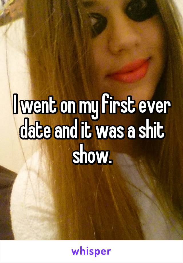 I went on my first ever date and it was a shit show.
