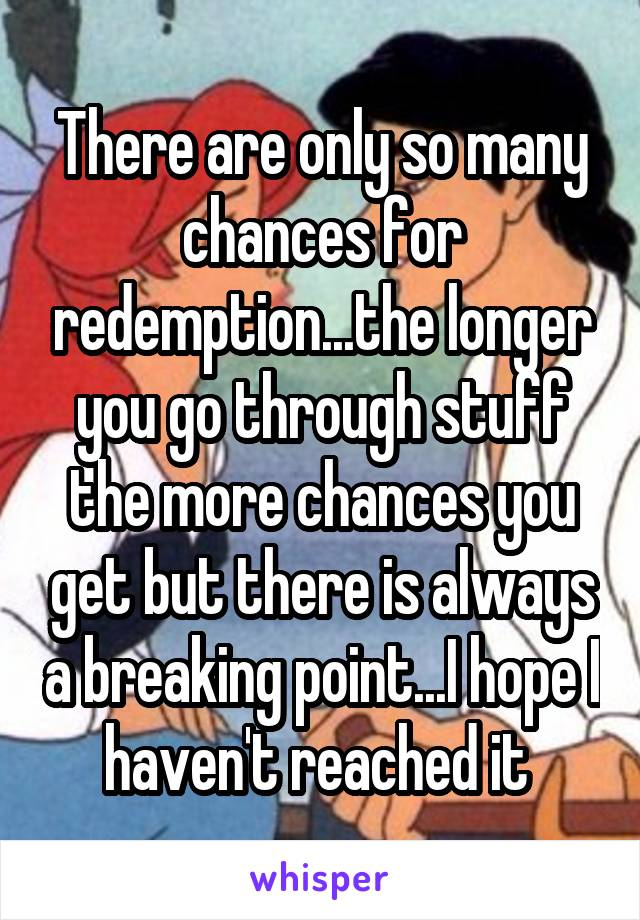 There are only so many chances for redemption...the longer you go through stuff the more chances you get but there is always a breaking point...I hope I haven't reached it