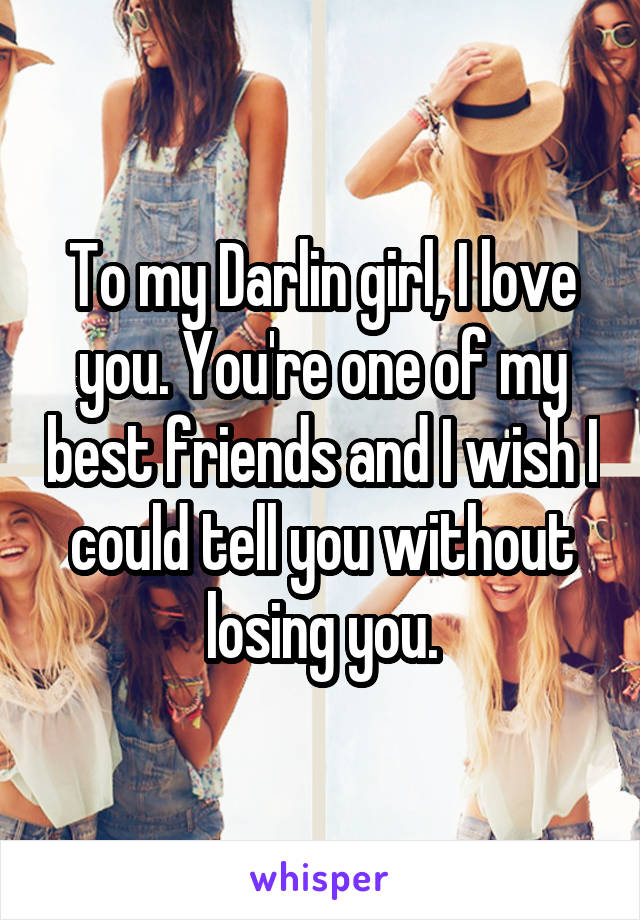 To my Darlin girl, I love you. You're one of my best friends and I wish I could tell you without losing you.