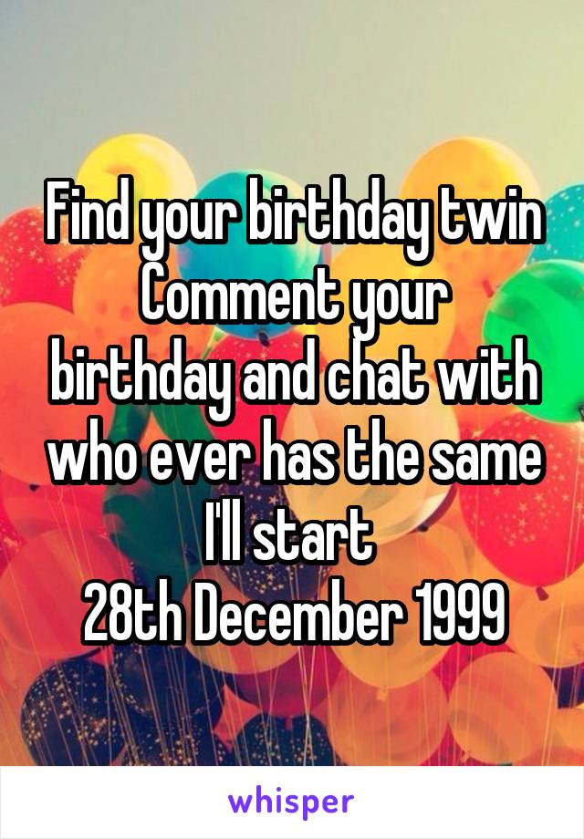 Find your birthday twin Comment your birthday and chat with who ever has the same I'll start  28th December 1999