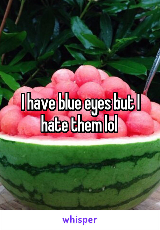 I have blue eyes but I hate them lol
