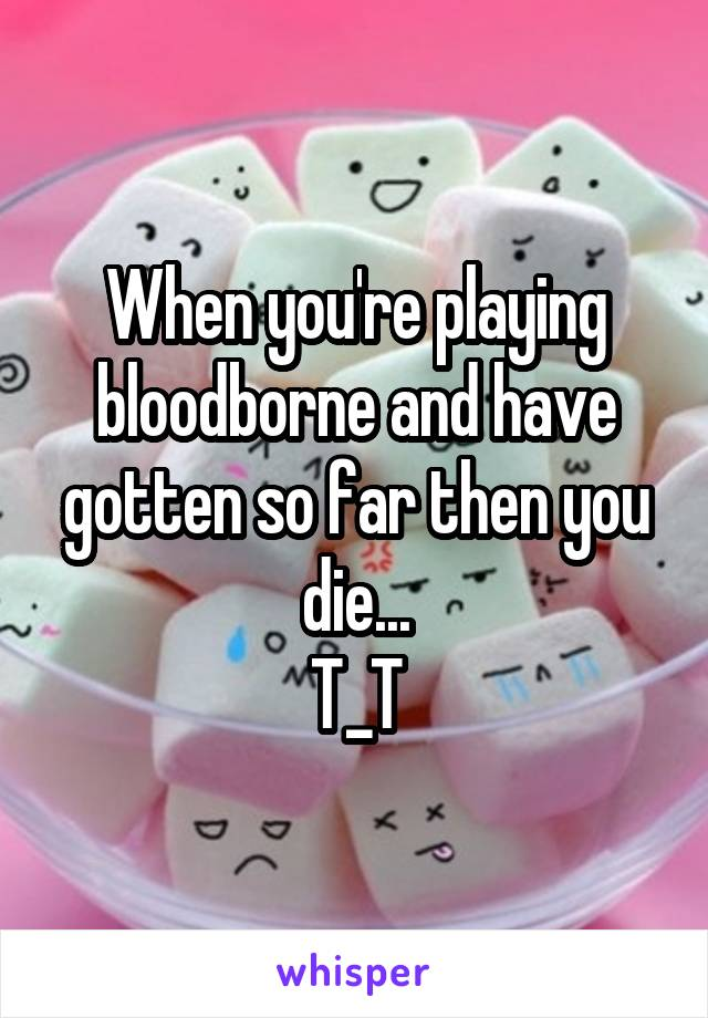 When you're playing bloodborne and have gotten so far then you die... T_T