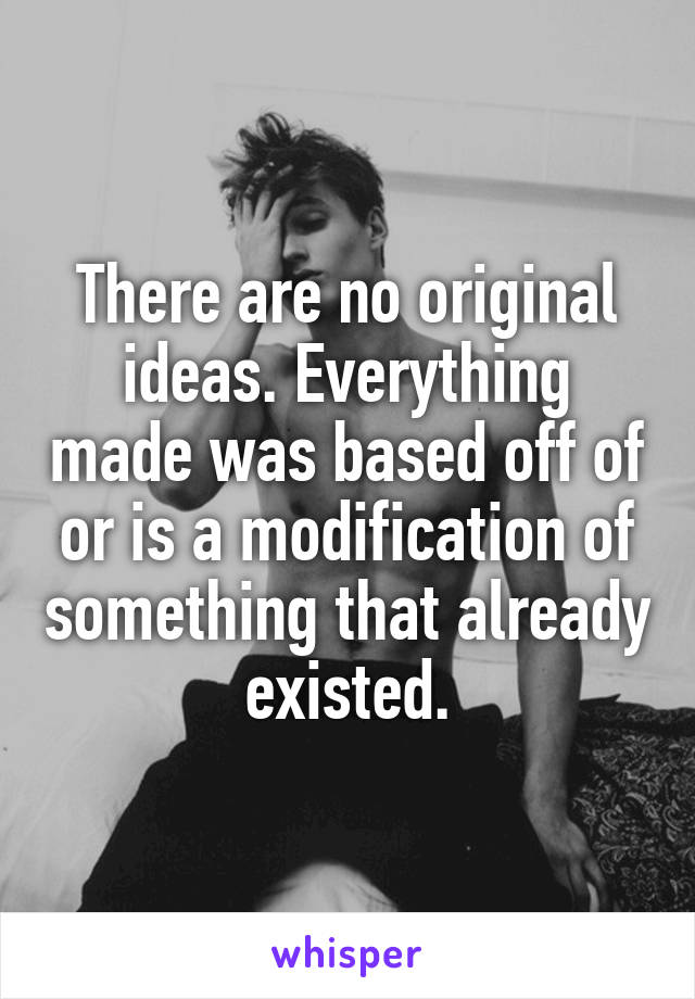 There are no original ideas. Everything made was based off of or is a modification of something that already existed.