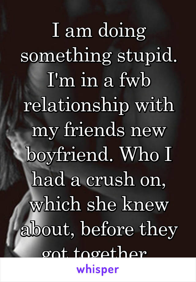 I am doing something stupid. I'm in a fwb relationship with my friends new boyfriend. Who I had a crush on, which she knew about, before they got together.
