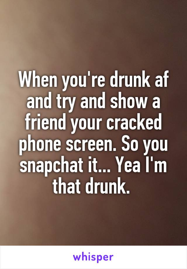 When you're drunk af and try and show a friend your cracked phone screen. So you snapchat it... Yea I'm that drunk.