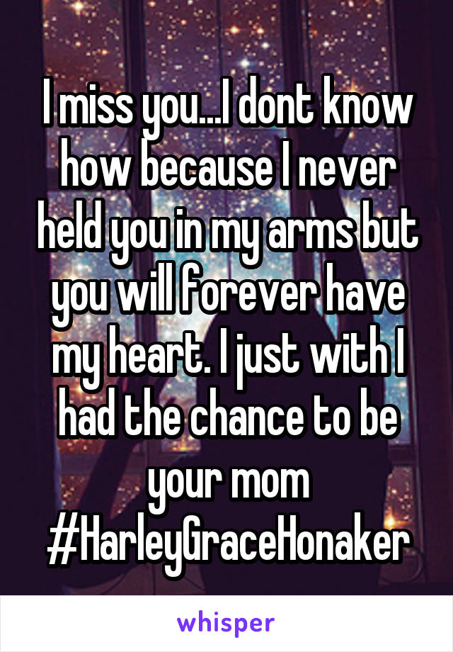 I miss you...I dont know how because I never held you in my arms but you will forever have my heart. I just with I had the chance to be your mom #HarleyGraceHonaker