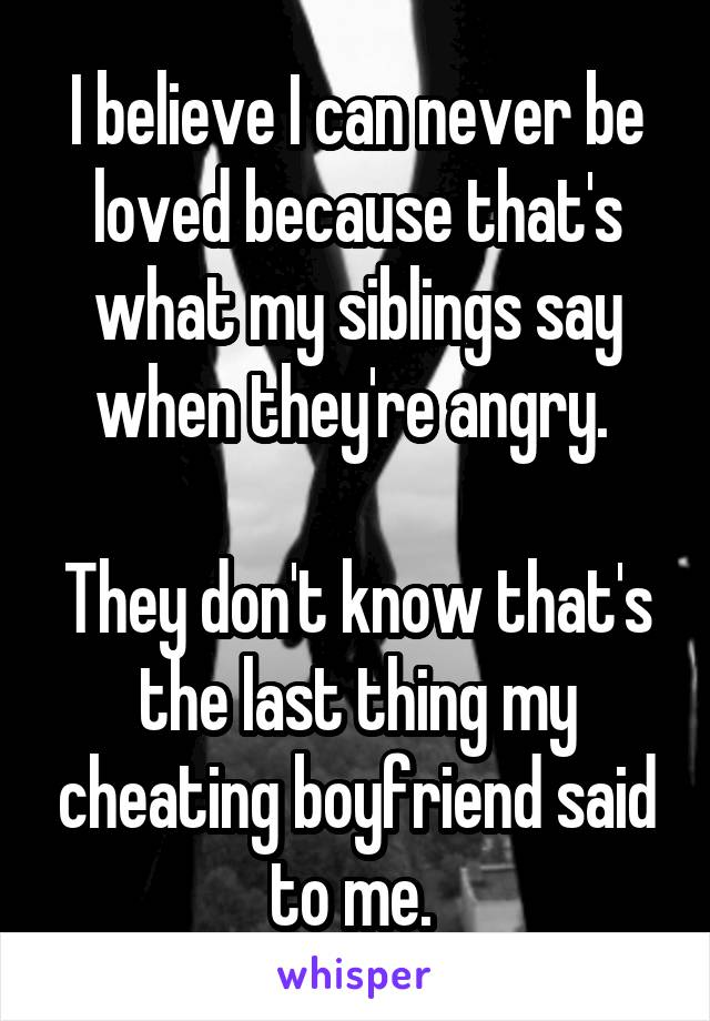 I believe I can never be loved because that's what my siblings say when they're angry.   They don't know that's the last thing my cheating boyfriend said to me.
