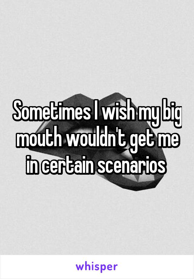 Sometimes I wish my big mouth wouldn't get me in certain scenarios